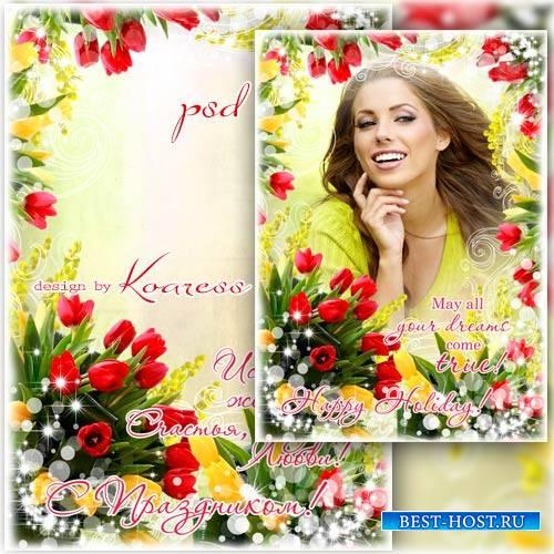 Праздничная женская фоторамка-открытка к 8 Марта - Пусть весна исполнит все ...